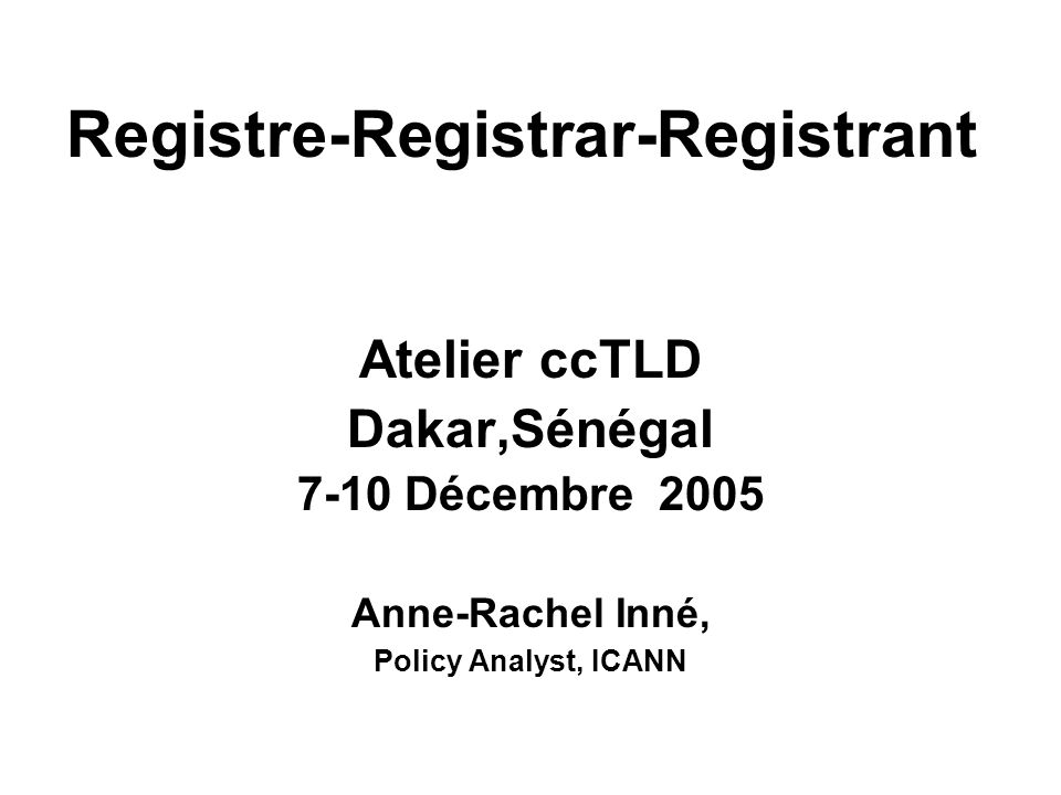 Atelier ccTLD Dakar,Sénégal 7-10 Décembre 2005 Anne-Rachel Inné, Policy Analyst, ICANN Registre-Registrar-Registrant