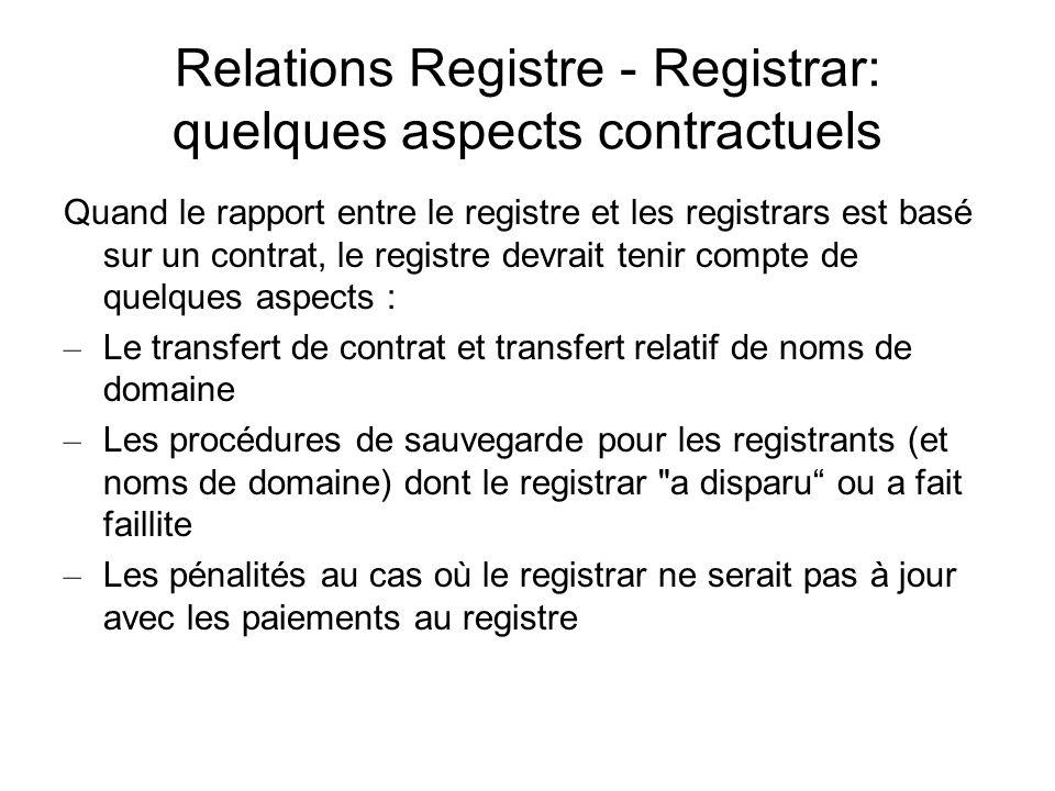 Relations Registre - Registrar: quelques aspects contractuels Quand le rapport entre le registre et les registrars est basé sur un contrat, le registre devrait tenir compte de quelques aspects : – Le transfert de contrat et transfert relatif de noms de domaine – Les procédures de sauvegarde pour les registrants (et noms de domaine) dont le registrar a disparu ou a fait faillite – Les pénalités au cas où le registrar ne serait pas à jour avec les paiements au registre