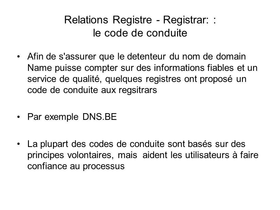Relations Registre - Registrar: : le code de conduite Afin de s assurer que le detenteur du nom de domain Name puisse compter sur des informations fiables et un service de qualité, quelques registres ont proposé un code de conduite aux regsitrars Par exemple DNS.BE La plupart des codes de conduite sont basés sur des principes volontaires, mais aident les utilisateurs à faire confiance au processus