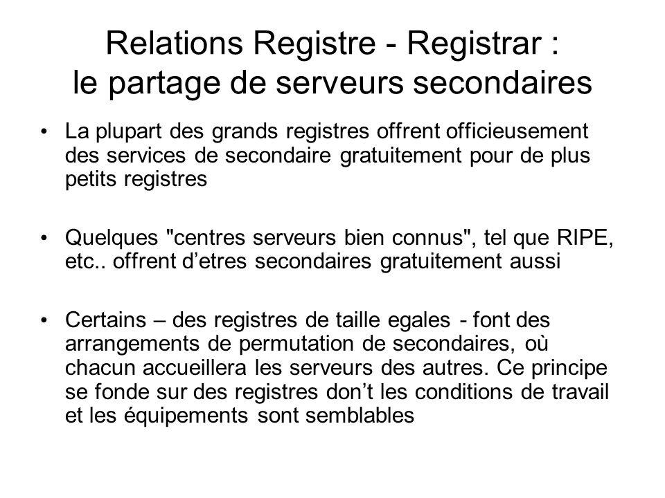 Relations Registre - Registrar : le partage de serveurs secondaires La plupart des grands registres offrent officieusement des services de secondaire gratuitement pour de plus petits registres Quelques centres serveurs bien connus , tel que RIPE, etc..