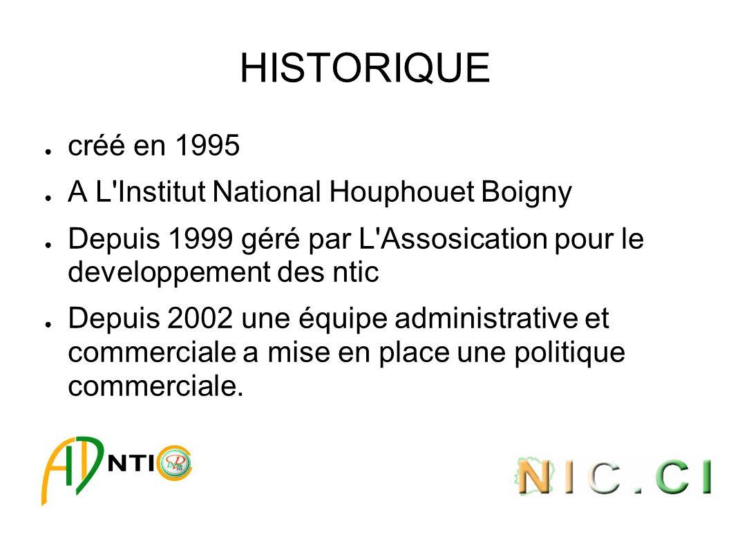 HISTORIQUE créé en 1995 A L Institut National Houphouet Boigny Depuis 1999 géré par L Assosication pour le developpement des ntic Depuis 2002 une équipe administrative et commerciale a mise en place une politique commerciale.