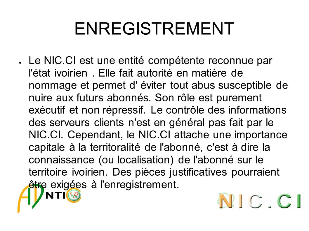 ENREGISTREMENT Le NIC.CI est une entité compétente reconnue par l'état ivoirien. Elle fait autorité en matière de nommage et permet d' éviter tout abu