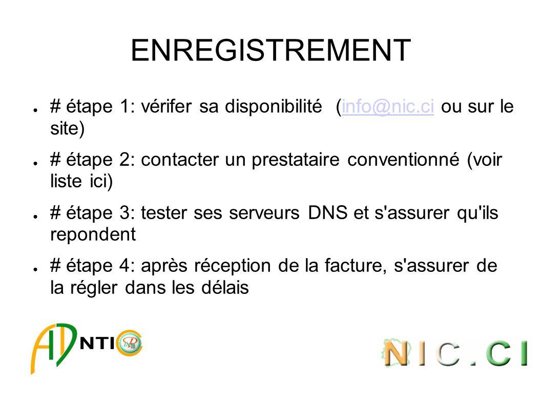 ENREGISTREMENT # étape 1: vérifer sa disponibilité (info@nic.ci ou sur le site)info@nic.ci # étape 2: contacter un prestataire conventionné (voir liste ici) # étape 3: tester ses serveurs DNS et s assurer qu ils repondent # étape 4: après réception de la facture, s assurer de la régler dans les délais