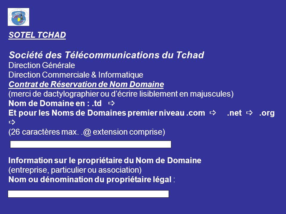 SOTEL TCHAD Société des Télécommunications du Tchad Direction Générale Direction Commerciale & Informatique Contrat de Réservation de Nom Domaine (merci de dactylographier ou décrire lisiblement en majuscules) Nom de Domaine en :.td Et pour les Noms de Domaines premier niveau.com.net.org (26 caractères max..@ extension comprise) Information sur le propriétaire du Nom de Domaine (entreprise, particulier ou association) Nom ou dénomination du propriétaire légal :