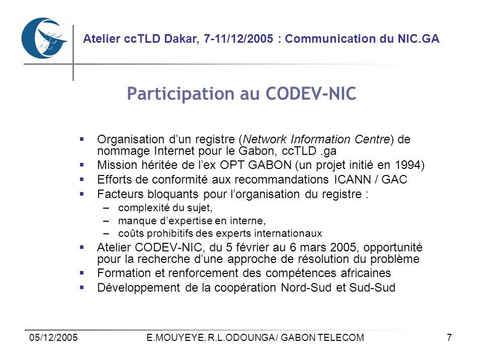 7 Atelier ccTLD Dakar, 7-11/12/2005 : Communication du NIC.GA 05/12/2005E.MOUYEYE, R.L.ODOUNGA / GABON TELECOM Participation au CODEV-NIC Organisation dun registre (Network Information Centre) de nommage Internet pour le Gabon, ccTLD.ga Mission héritée de lex OPT GABON (un projet initié en 1994) Efforts de conformité aux recommandations ICANN / GAC Facteurs bloquants pour lorganisation du registre : –complexité du sujet, –manque dexpertise en interne, –coûts prohibitifs des experts internationaux Atelier CODEV-NIC, du 5 février au 6 mars 2005, opportunité pour la recherche dune approche de résolution du problème Formation et renforcement des compétences africaines Développement de la coopération Nord-Sud et Sud-Sud
