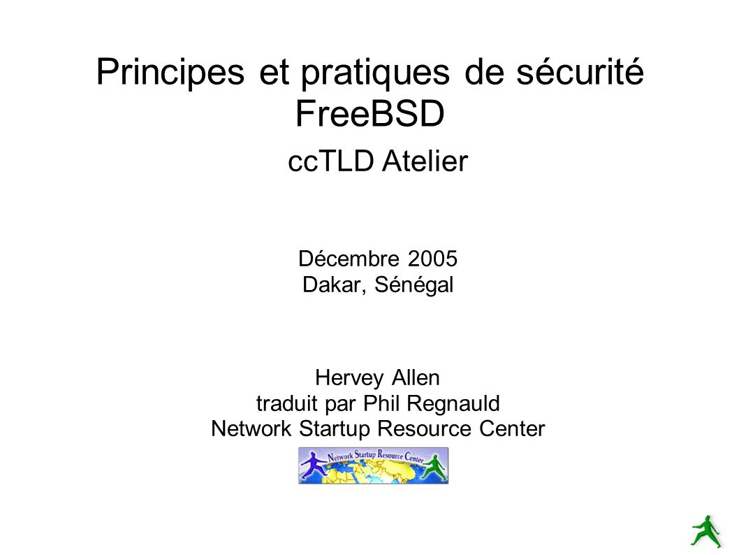 Principes et pratiques de sécurité FreeBSD ccTLD Atelier Décembre 2005 Dakar, Sénégal Hervey Allen traduit par Phil Regnauld Network Startup Resource Center