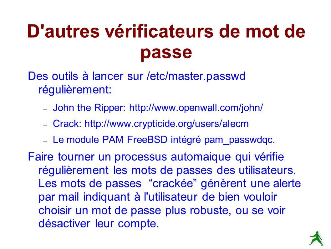 D autres vérificateurs de mot de passe Des outils à lancer sur /etc/master.passwd régulièrement: – John the Ripper: http://www.openwall.com/john/ – Crack: http://www.crypticide.org/users/alecm – Le module PAM FreeBSD intégré pam_passwdqc.