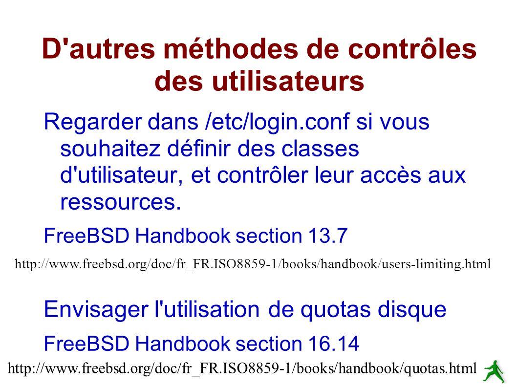 D autres méthodes de contrôles des utilisateurs Regarder dans /etc/login.conf si vous souhaitez définir des classes d utilisateur, et contrôler leur accès aux ressources.