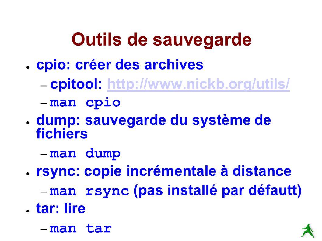 Outils de sauvegarde cpio: créer des archives – cpitool: http://www.nickb.org/utils/http://www.nickb.org/utils/ – man cpio dump: sauvegarde du système de fichiers – man dump rsync: copie incrémentale à distance – man rsync (pas installé par défautt) tar: lire – man tar