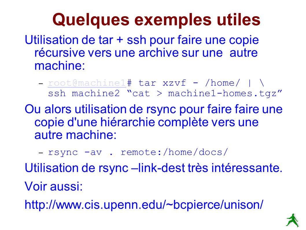 Quelques exemples utiles Utilisation de tar + ssh pour faire une copie récursive vers une archive sur une autre machine: – root@machine1# tar xzvf - /home/ | \ ssh machine2 cat > machine1-homes.tgz root@machine1 Ou alors utilisation de rsync pour faire faire une copie d une hiérarchie complète vers une autre machine: – rsync -av.