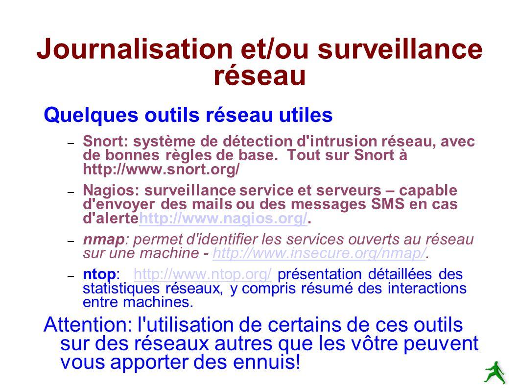 Journalisation et/ou surveillance réseau Quelques outils réseau utiles – Snort: système de détection d intrusion réseau, avec de bonnes règles de base.