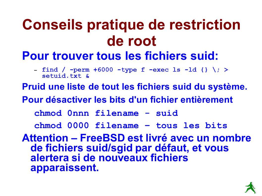 Conseils pratique de restriction de root Pour trouver tous les fichiers suid: – find / -perm +6000 -type f -exec ls -ld {} \; > setuid.txt & Pruid une liste de tout les fichiers suid du système.