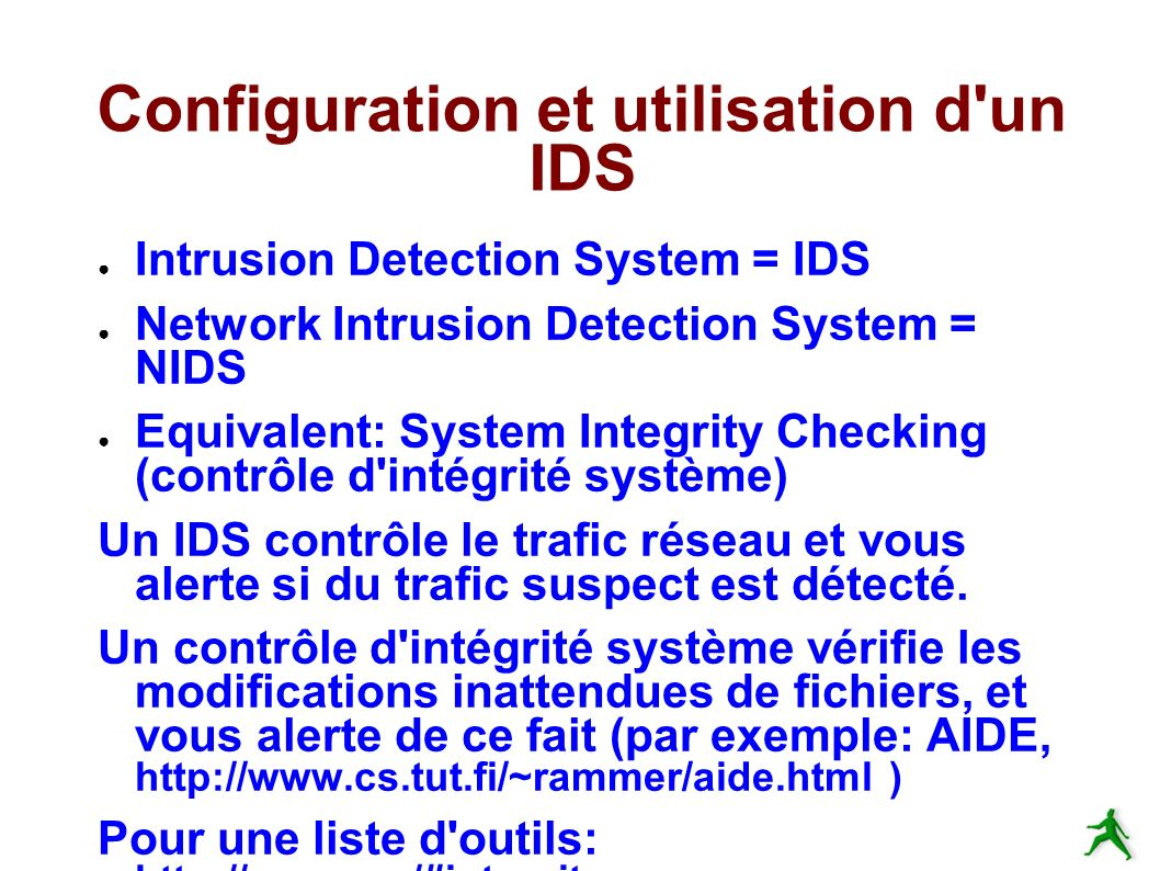 Configuration et utilisation d un IDS Intrusion Detection System = IDS Network Intrusion Detection System = NIDS Equivalent: System Integrity Checking (contrôle d intégrité système) Un IDS contrôle le trafic réseau et vous alerte si du trafic suspect est détecté.
