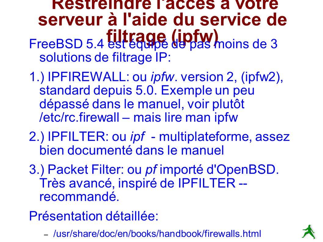 Restreindre l accès à votre serveur à l aide du service de filtrage (ipfw) FreeBSD 5.4 est équipé de pas moins de 3 solutions de filtrage IP: 1.) IPFIREWALL: ou ipfw.