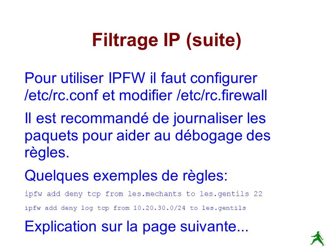 Filtrage IP (suite) Pour utiliser IPFW il faut configurer /etc/rc.conf et modifier /etc/rc.firewall Il est recommandé de journaliser les paquets pour aider au débogage des règles.