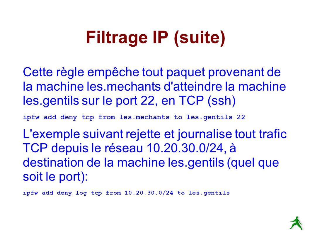 Filtrage IP (suite) Cette règle empêche tout paquet provenant de la machine les.mechants d atteindre la machine les.gentils sur le port 22, en TCP (ssh) ipfw add deny tcp from les.mechants to les.gentils 22 L exemple suivant rejette et journalise tout trafic TCP depuis le réseau 10.20.30.0/24, à destination de la machine les.gentils (quel que soit le port): ipfw add deny log tcp from 10.20.30.0/24 to les.gentils