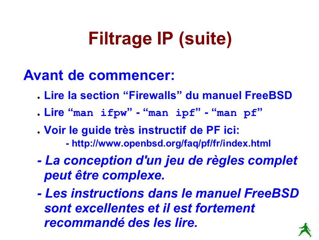 Filtrage IP (suite) Avant de commencer: Lire la section Firewalls du manuel FreeBSD Lire man ifpw - man ipf - man pf Voir le guide très instructif de PF ici: - http://www.openbsd.org/faq/pf/fr/index.html - La conception d un jeu de règles complet peut être complexe.
