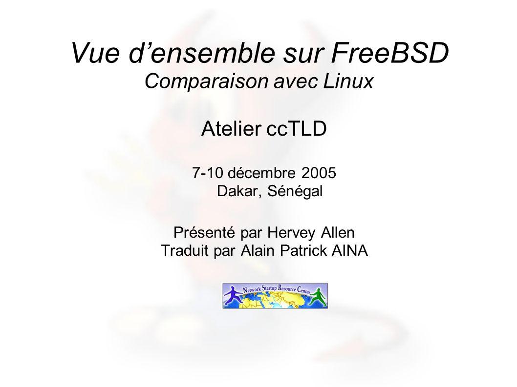 Vue densemble sur FreeBSD Comparaison avec Linux Atelier ccTLD 7-10 décembre 2005 Dakar, Sénégal Présenté par Hervey Allen Traduit par Alain Patrick A