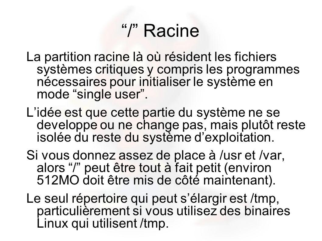 / Racine La partition racine là où résident les fichiers systèmes critiques y compris les programmes nécessaires pour initialiser le système en mode single user.
