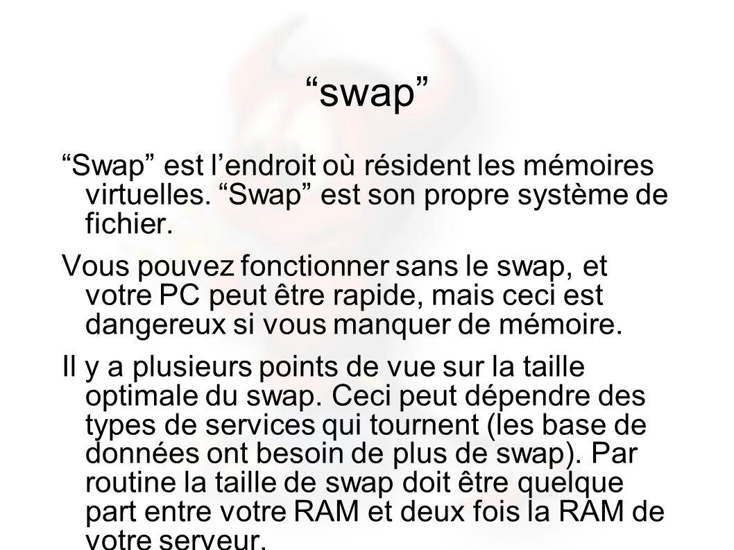 swap Swap est lendroit où résident les mémoires virtuelles. Swap est son propre système de fichier. Vous pouvez fonctionner sans le swap, et votre PC