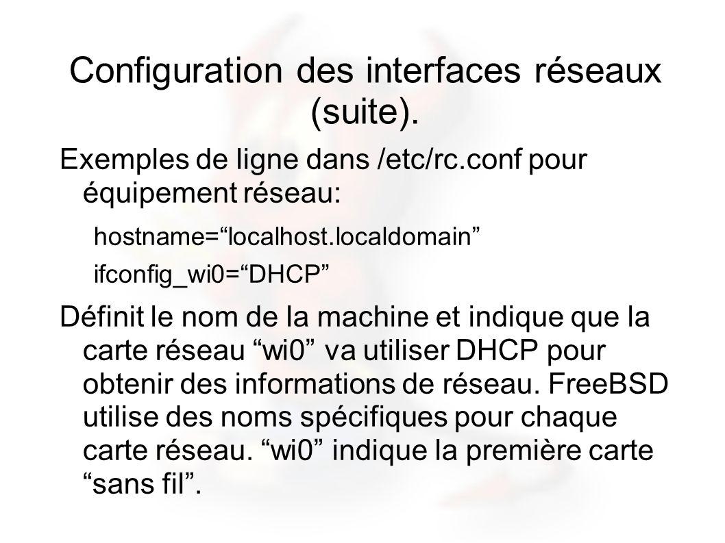 Configuration des interfaces réseaux (suite). Exemples de ligne dans /etc/rc.conf pour équipement réseau: hostname=localhost.localdomain ifconfig_wi0=