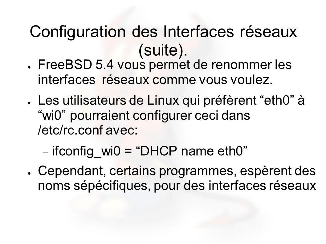 Configuration des Interfaces réseaux (suite). FreeBSD 5.4 vous permet de renommer les interfaces réseaux comme vous voulez. Les utilisateurs de Linux