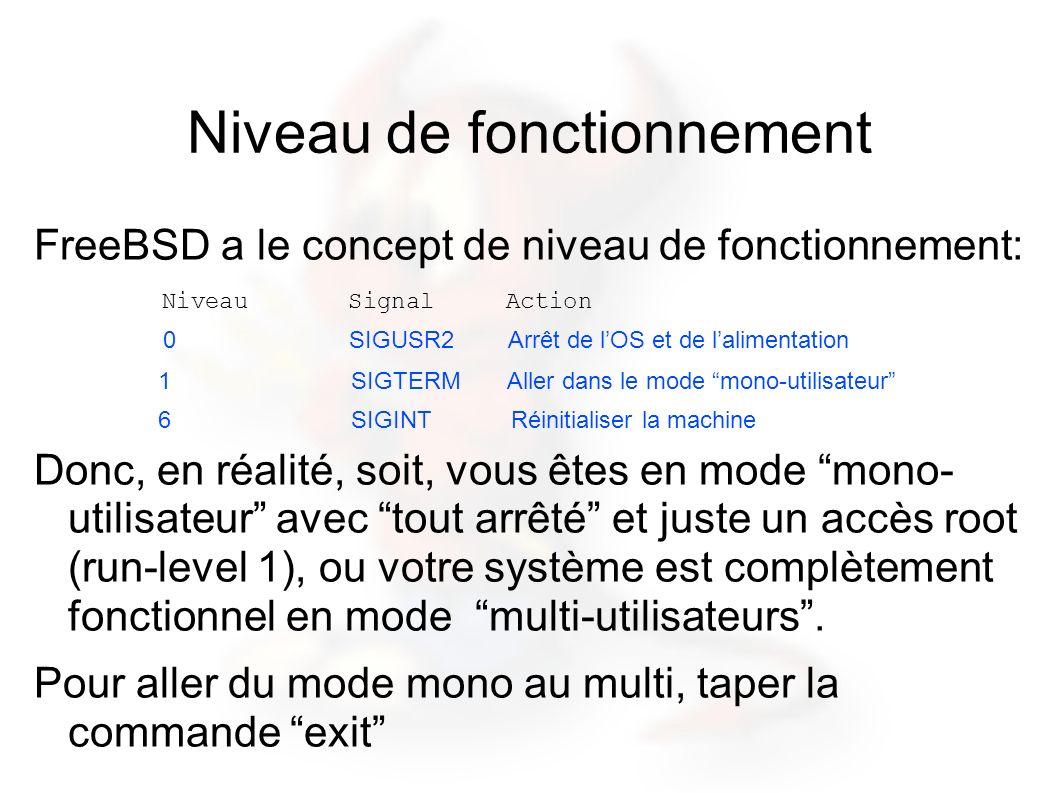 Niveau de fonctionnement FreeBSD a le concept de niveau de fonctionnement: Niveau Signal Action 0 SIGUSR2 Arrêt de lOS et de lalimentation 1 SIGTERM Aller dans le mode mono-utilisateur 6 SIGINT Réinitialiser la machine Donc, en réalité, soit, vous êtes en mode mono- utilisateur avec tout arrêté et juste un accès root (run-level 1), ou votre système est complètement fonctionnel en mode multi-utilisateurs.