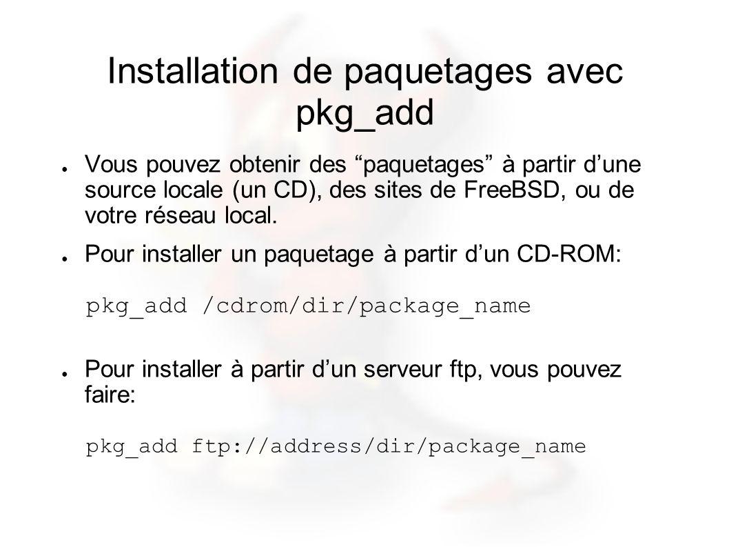 Installation de paquetages avec pkg_add Vous pouvez obtenir des paquetages à partir dune source locale (un CD), des sites de FreeBSD, ou de votre rése
