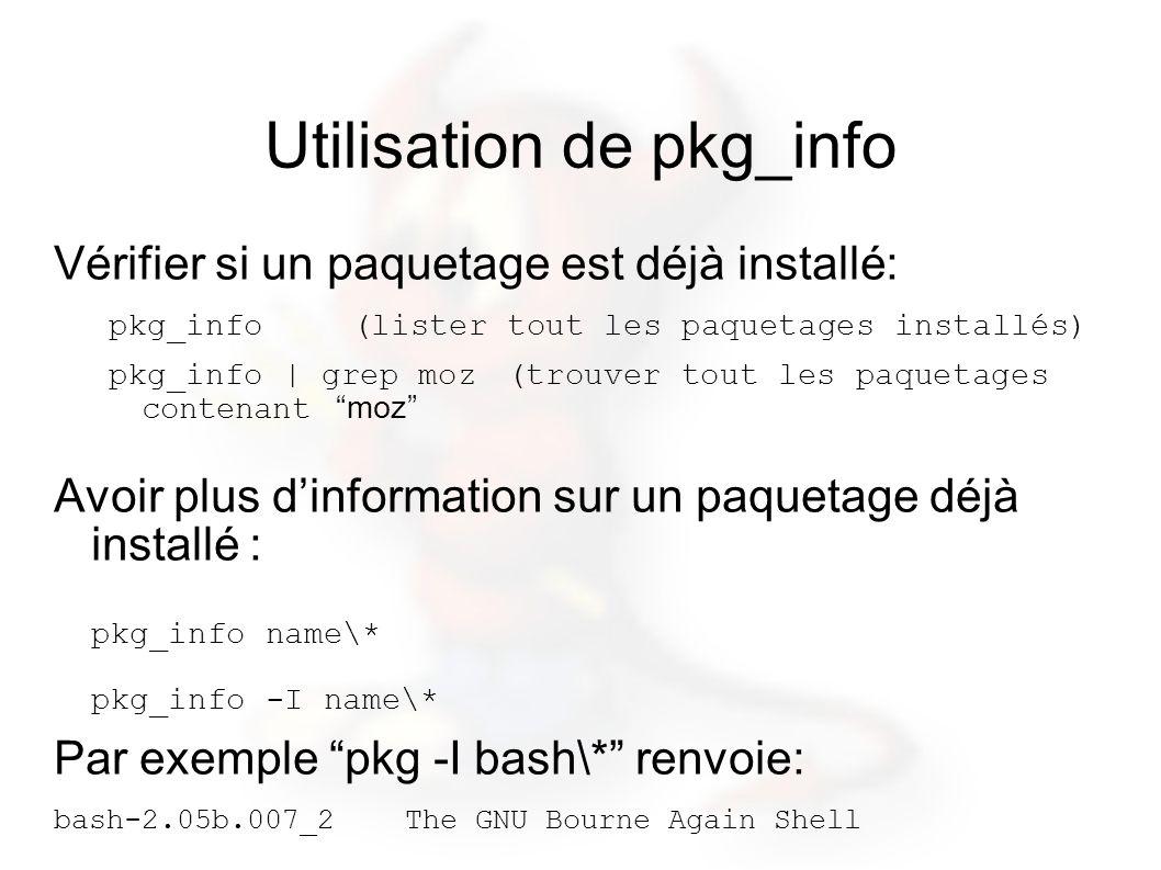 Utilisation de pkg_info Vérifier si un paquetage est déjà installé: pkg_info (lister tout les paquetages installés) pkg_info | grep moz(trouver tout les paquetages contenant moz Avoir plus dinformation sur un paquetage déjà installé : pkg_info name\* pkg_info -I name\* Par exemple pkg -I bash\* renvoie: bash-2.05b.007_2 The GNU Bourne Again Shell