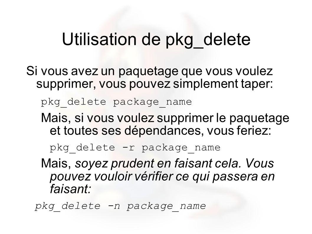 Utilisation de pkg_delete Si vous avez un paquetage que vous voulez supprimer, vous pouvez simplement taper: pkg_delete package_name Mais, si vous voulez supprimer le paquetage et toutes ses dépendances, vous feriez: pkg_delete -r package_name Mais, soyez prudent en faisant cela.