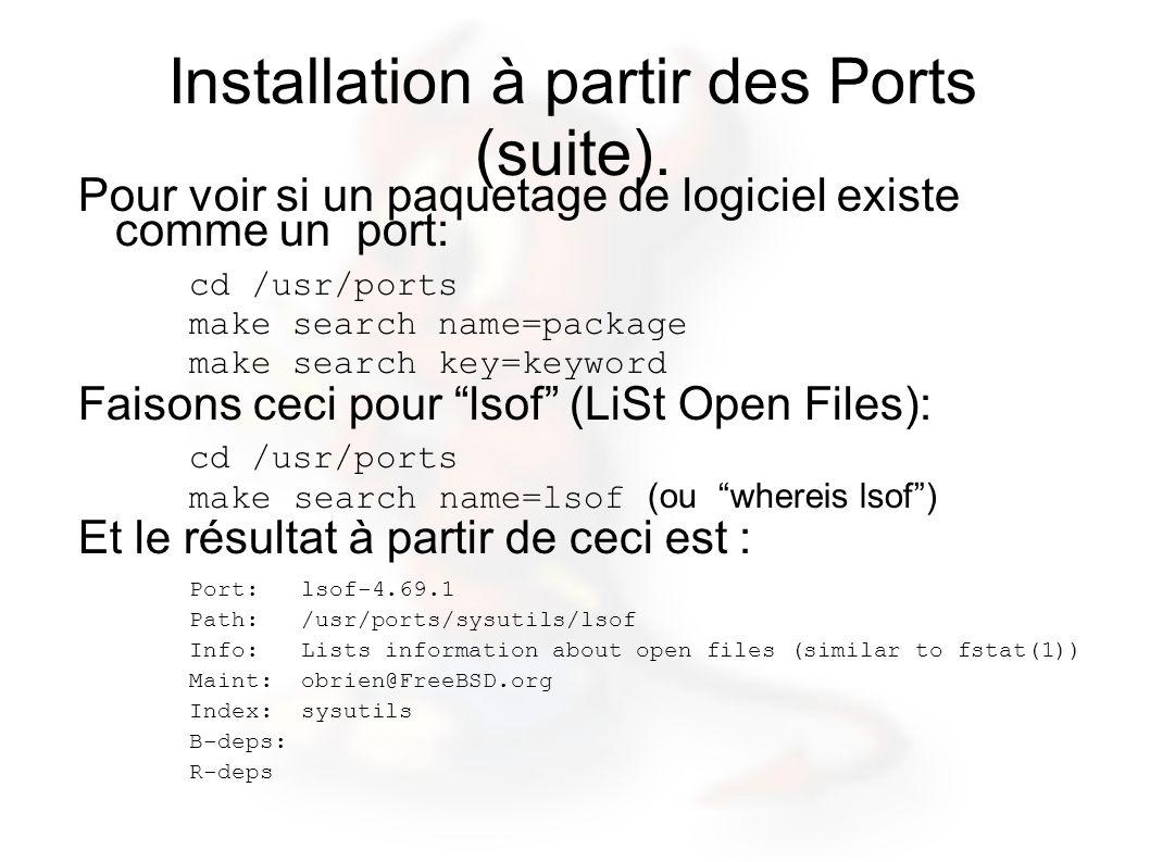 Installation à partir des Ports (suite). Pour voir si un paquetage de logiciel existe comme un port: cd /usr/ports make search name=package make searc