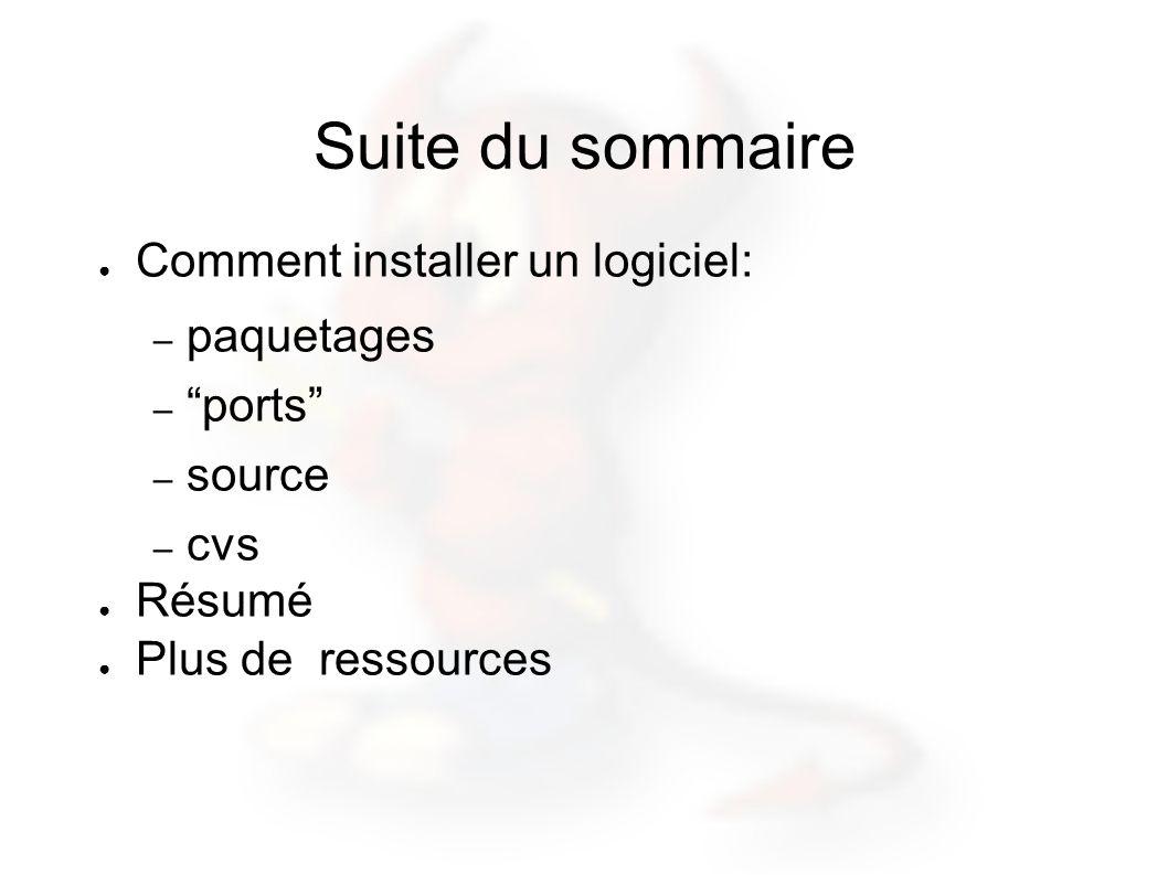 Suite du sommaire Comment installer un logiciel: – paquetages – ports – source – cvs Résumé Plus de ressources