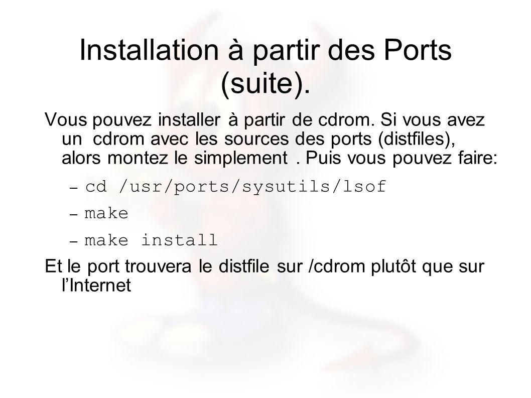 Installation à partir des Ports (suite). Vous pouvez installer à partir de cdrom. Si vous avez un cdrom avec les sources des ports (distfiles), alors