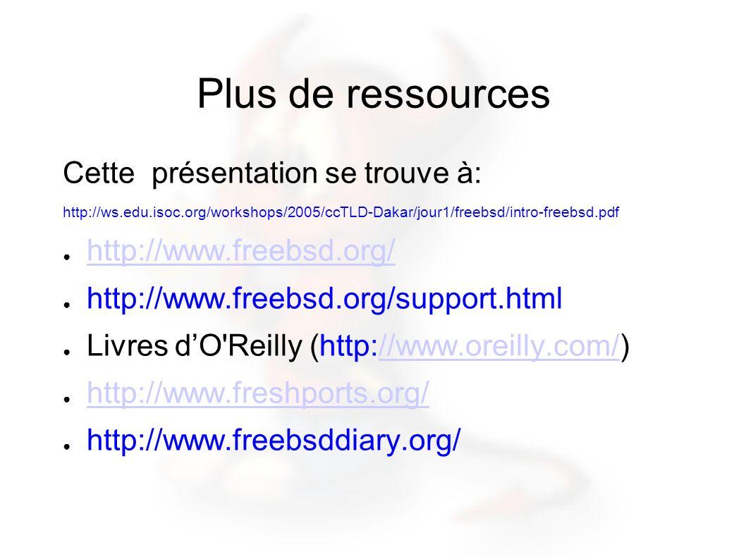 Plus de ressources Cette présentation se trouve à: http://ws.edu.isoc.org/workshops/2005/ccTLD-Dakar/jour1/freebsd/intro-freebsd.pdf http://www.freebsd.org/ http://www.freebsd.org/support.html Livres dO Reilly (http://www.oreilly.com/)//www.oreilly.com/ http://www.freshports.org/ http://www.freebsddiary.org/