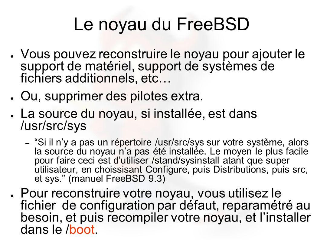 Le noyau du FreeBSD Vous pouvez reconstruire le noyau pour ajouter le support de matériel, support de systèmes de fichiers additionnels, etc… Ou, supprimer des pilotes extra.