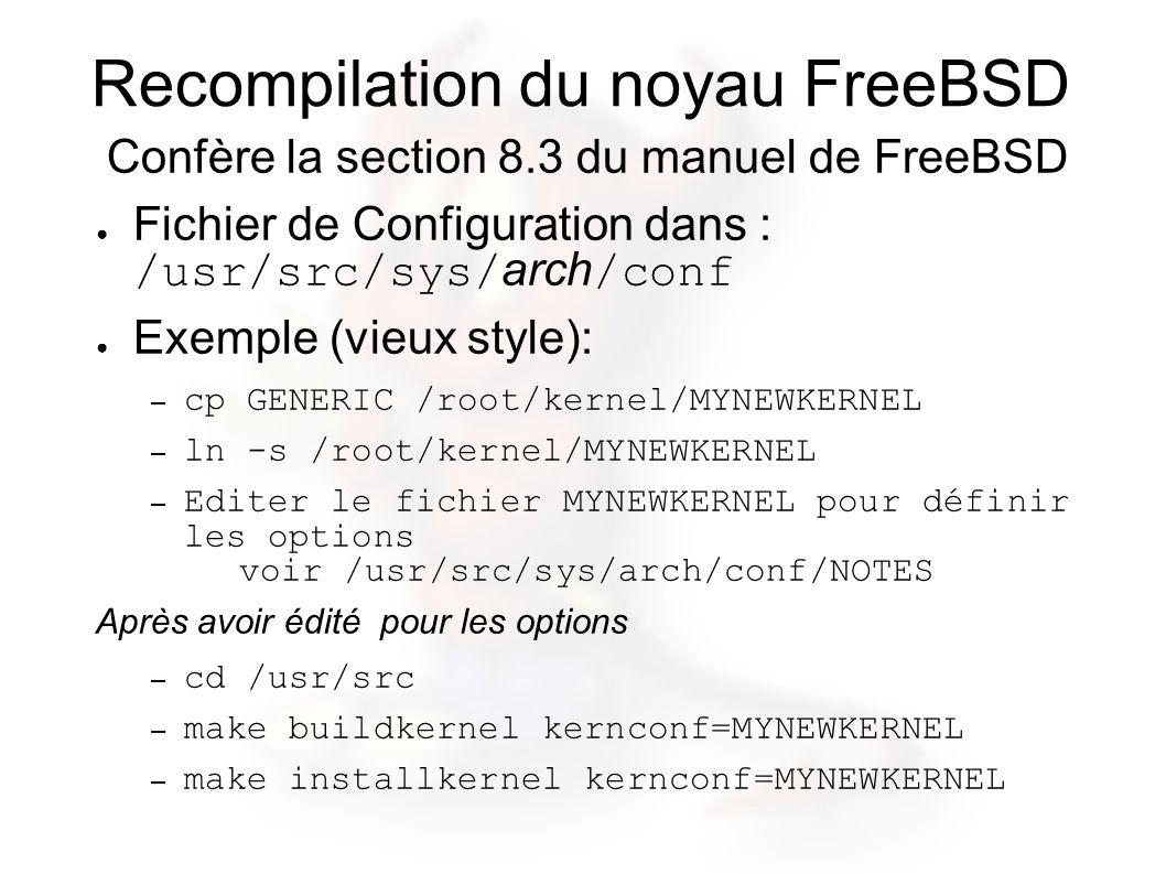 Recompilation du noyau FreeBSD Confère la section 8.3 du manuel de FreeBSD Fichier de Configuration dans : /usr/src/sys/arch/conf Exemple (vieux style): – cp GENERIC /root/kernel/MYNEWKERNEL – ln -s /root/kernel/MYNEWKERNEL – Editer le fichier MYNEWKERNEL pour définir les options voir /usr/src/sys/arch/conf/NOTES Après avoir édité pour les options – cd /usr/src – make buildkernel kernconf=MYNEWKERNEL – make installkernel kernconf=MYNEWKERNEL