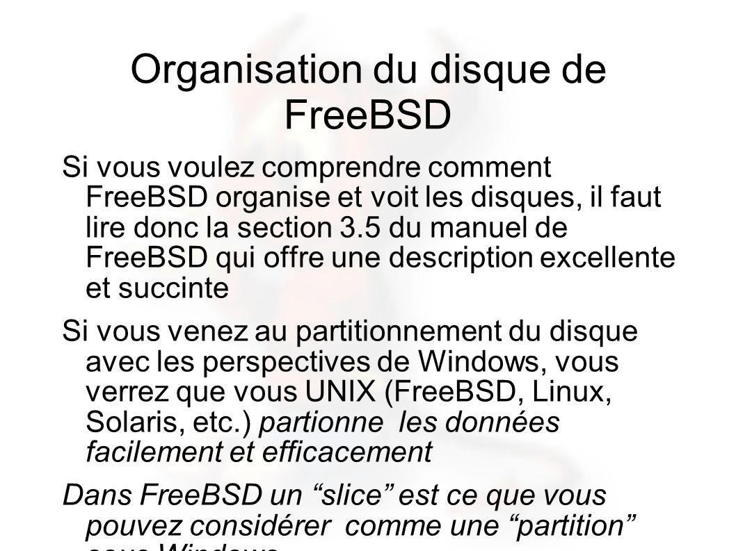 Organisation du disque de FreeBSD Si vous voulez comprendre comment FreeBSD organise et voit les disques, il faut lire donc la section 3.5 du manuel de FreeBSD qui offre une description excellente et succinte Si vous venez au partitionnement du disque avec les perspectives de Windows, vous verrez que vous UNIX (FreeBSD, Linux, Solaris, etc.) partionne les données facilement et efficacement Dans FreeBSD un slice est ce que vous pouvez considérer comme une partition sous Windows.