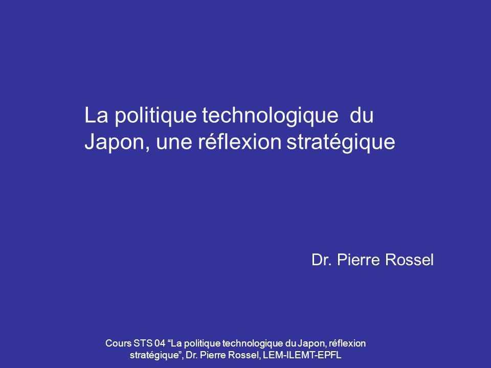 Cours STS 04 La politique technologique du Japon, réflexion stratégique, Dr. Pierre Rossel, LEM-ILEMT-EPFL La politique technologique du Japon, une ré