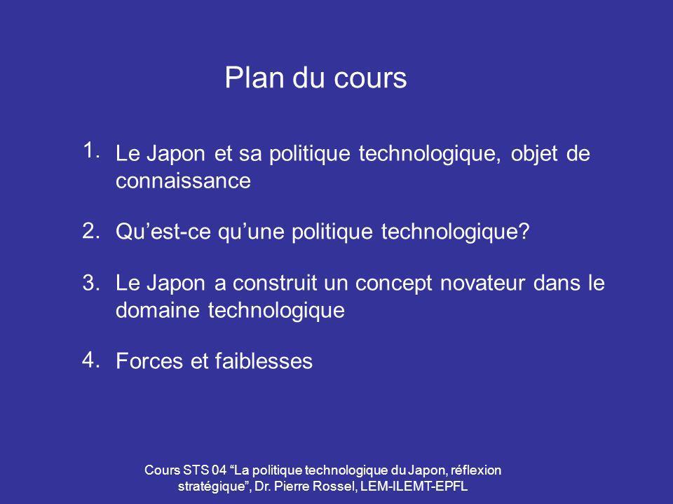 Cours STS 04 La politique technologique du Japon, réflexion stratégique, Dr. Pierre Rossel, LEM-ILEMT-EPFL Plan du cours Le Japon et sa politique tech
