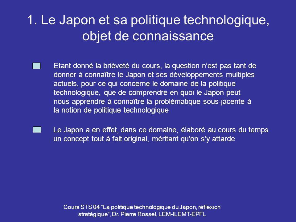 Cours STS 04 La politique technologique du Japon, réflexion stratégique, Dr. Pierre Rossel, LEM-ILEMT-EPFL 1. Le Japon et sa politique technologique,