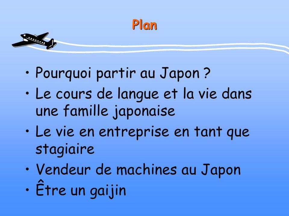 Plan Pourquoi partir au Japon ? Le cours de langue et la vie dans une famille japonaise Le vie en entreprise en tant que stagiaire Vendeur de machines