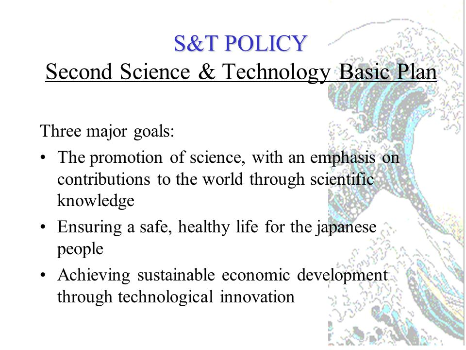 S&T POLICY S&T POLICY Five-year Basic Science &Technology Plans April 96 to March 01 TARGET > Doubling spending public money on R&D: commitment to invest Yen 17 trillion ($150 billion) in R&D over this 5 year period !!.