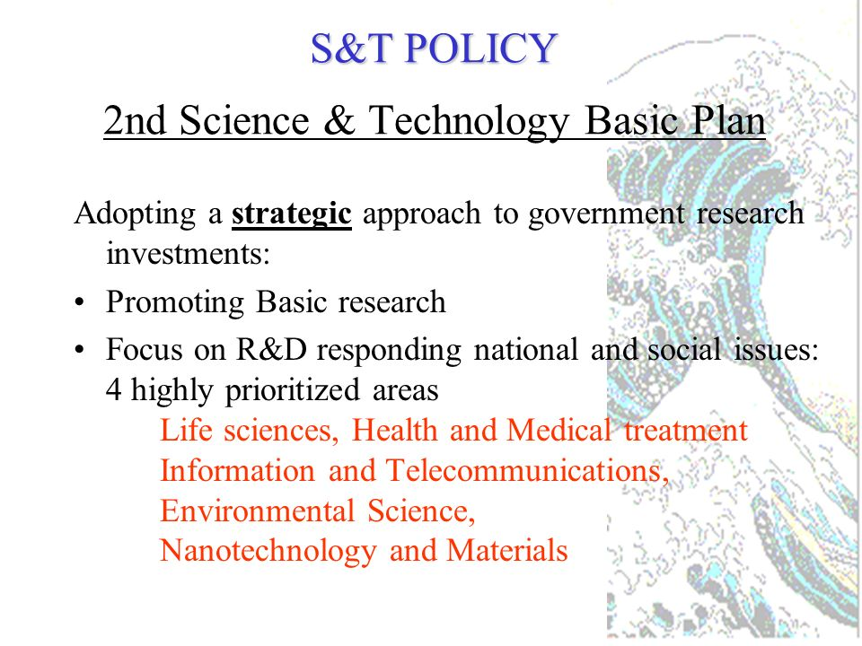 S&T POLICY S&T POLICY Second Science & Technology Basic Plan Three major goals: The promotion of science, with an emphasis on contributions to the world through scientific knowledge Ensuring a safe, healthy life for the japanese people Achieving sustainable economic development through technological innovation