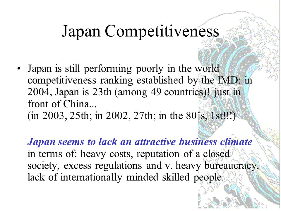 Japan Competitiveness Japan is still performing poorly in the world competitiveness ranking established by the IMD: in 2004, Japan is 23th (among 49 countries).