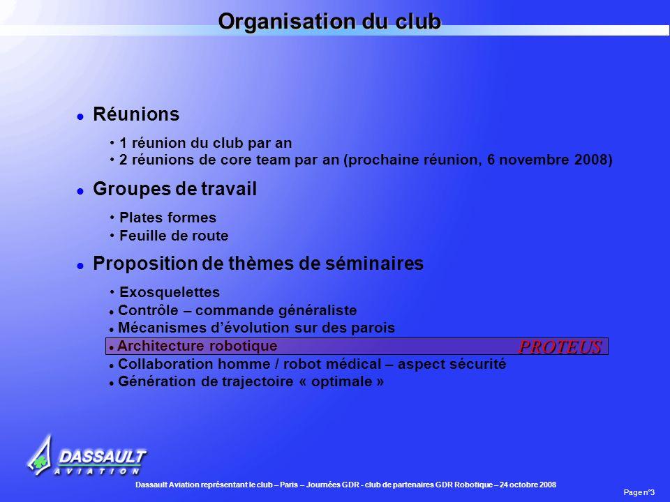 Dassault Aviation représentant le club – Paris – Journées GDR - club de partenaires GDR Robotique – 24 octobre 2008 Page n°4 Thématiques du club - status Plates formes Feuille de route Standards et Challenges Proposition PROTEUS – présentation à CAR 08 Plus de 10 réunions Ressoumission(réunion 17/10) – lien à construire avec le GT 4 4 réunions Discussion avec l ANR pour un support Lien plus précis à construire avec le GDR
