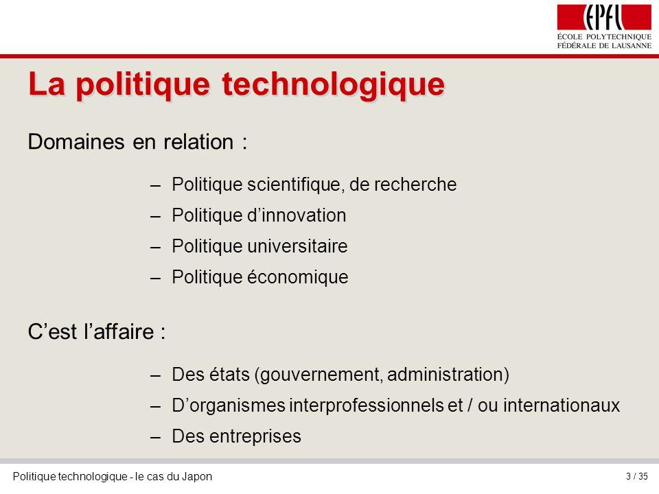 Politique technologique - le cas du Japon 3 / 35 La politique technologique Cest laffaire : –Des états (gouvernement, administration) –Dorganismes int