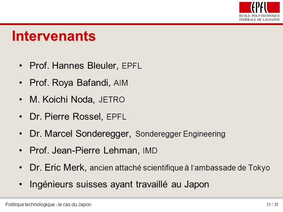 Politique technologique - le cas du Japon 31 / 35 Intervenants Prof. Hannes Bleuler, EPFL Prof. Roya Bafandi, AIM M. Koichi Noda, JETRO Dr. Pierre Ros