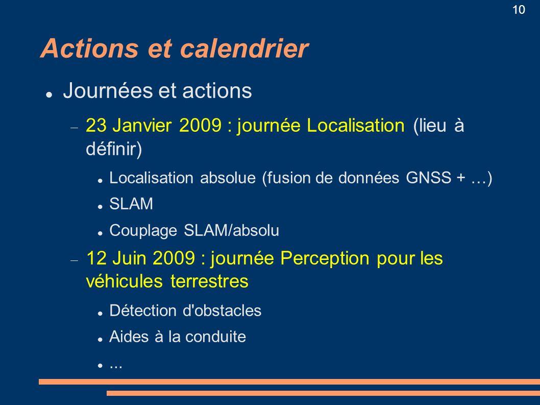10 Actions et calendrier Journées et actions 23 Janvier 2009 : journée Localisation (lieu à définir) Localisation absolue (fusion de données GNSS + …)