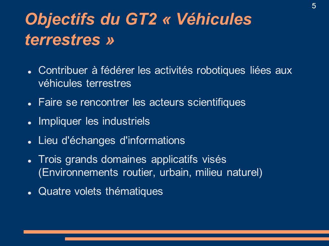 5 Objectifs du GT2 « Véhicules terrestres » Contribuer à fédérer les activités robotiques liées aux véhicules terrestres Faire se rencontrer les acteu