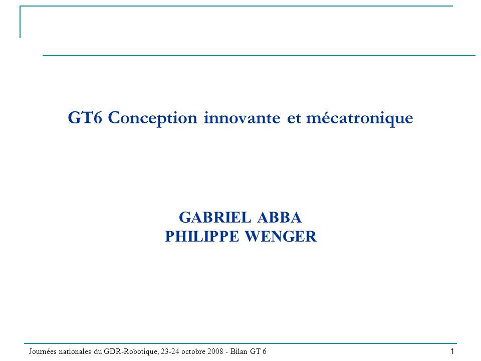 Journées nationales du GDR-Robotique, 23-24 octobre 2008 - Bilan GT 6 1 GT6 Conception innovante et mécatronique GABRIEL ABBA PHILIPPE WENGER